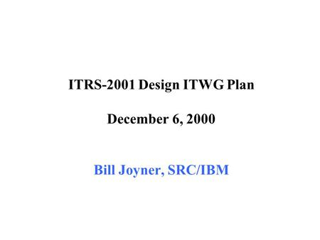 ITRS-2001 Design ITWG Plan December 6, 2000 Bill Joyner, SRC/IBM.