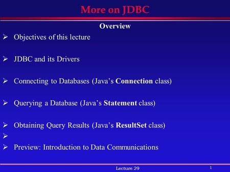 1 Lecture 29 More on JDBC Overview  Objectives of this lecture  JDBC and its Drivers  Connecting to Databases (Java's Connection class)  Querying a.