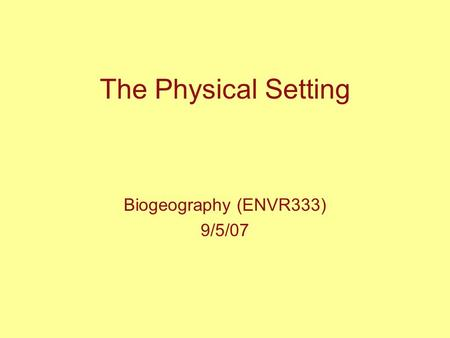 The Physical Setting Biogeography (ENVR333) 9/5/07.