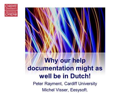 Why our help documentation might as well be in Dutch! Peter Rayment, Cardiff University Michel Visser, Eesysoft.