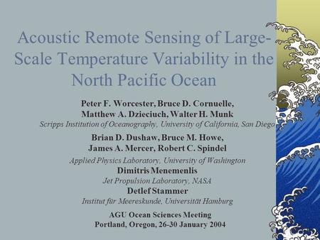 Acoustic Remote Sensing of Large- Scale Temperature Variability in the North Pacific Ocean Peter F. Worcester, Bruce D. Cornuelle, Matthew A. Dzieciuch,