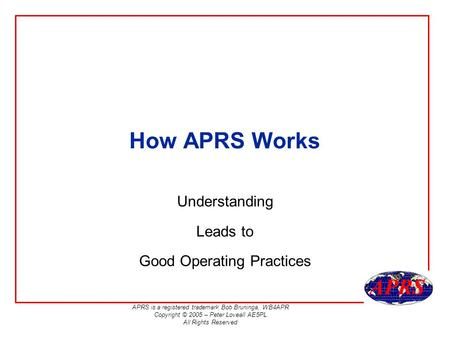 APRS is a registered trademark Bob Bruninga, WB4APR Copyright © 2005 – Peter Loveall AE5PL All Rights Reserved How APRS Works Understanding Leads to Good.