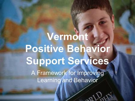 Vermont Positive Behavior Support Services A Framework for Improving Learning and Behavior 1.