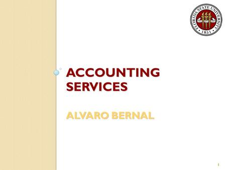 ACCOUNTING SERVICES ALVARO BERNAL 1. General Information Encompasses three Controller's Office departments: ◦ General Accounting ◦ Property Accounting.