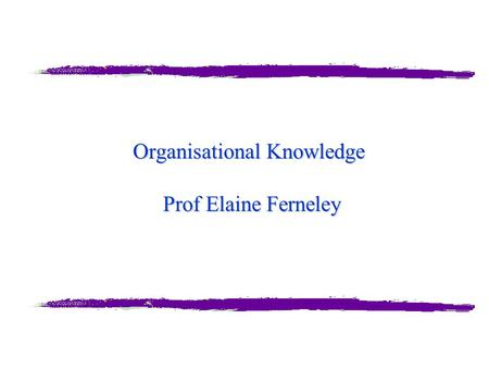 "Organisational Knowledge Prof Elaine Ferneley. Elaine Ferneley A word from our sponsor… ""Most activities or tasks are not onetime events. Our philosophy."
