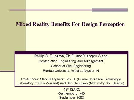 Mixed Reality Benefits For Design Perception Phillip S. Dunston, Ph.D. and Xiangyu Wang Construction Engineering and Management School of Civil Engineering.