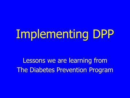 Implementing DPP Lessons we are learning from The Diabetes Prevention Program.