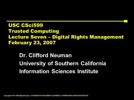 Copyright © 1995-2006 Clifford Neuman - UNIVERSITY OF SOUTHERN CALIFORNIA - INFORMATION SCIENCES INSTITUTE USC CSci599 Trusted Computing Lecture Seven.