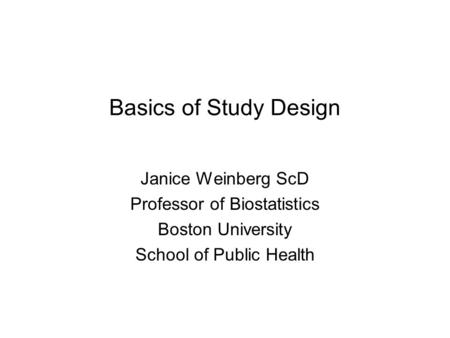 Basics of Study Design Janice Weinberg ScD Professor of Biostatistics Boston University School of Public Health.