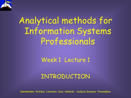 Introduction Introduction. Problem. Literature. Data. Methods. Analysis. Business. Presentation Analytical methods for Information Systems Professionals.