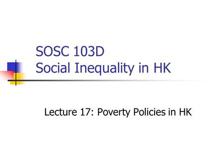 SOSC 103D Social Inequality in HK Lecture 17: Poverty Policies in HK.
