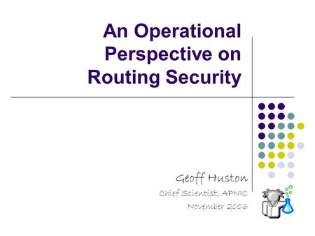An Operational Perspective on Routing Security Geoff Huston Chief Scientist, APNIC November 2006.
