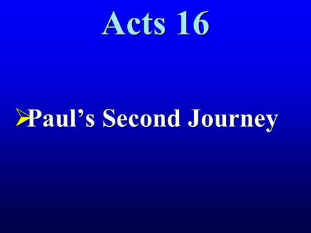 Acts 16  Paul's Second Journey. The Second Journey.