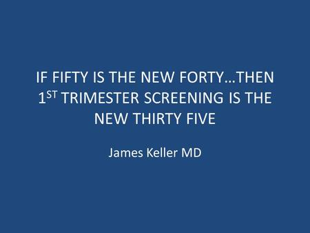 IF FIFTY IS THE NEW FORTY…THEN 1 ST TRIMESTER SCREENING IS THE NEW THIRTY FIVE James Keller MD.