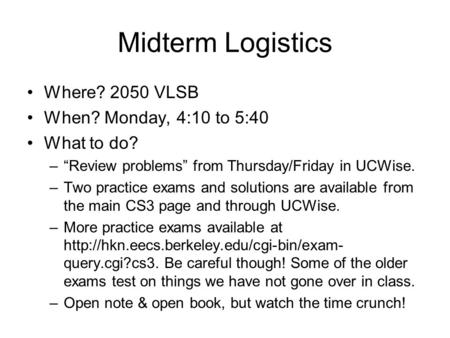"Midterm Logistics Where? 2050 VLSB When? Monday, 4:10 to 5:40 What to do? –""Review problems"" from Thursday/Friday in UCWise. –Two practice exams and solutions."