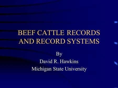 BEEF CATTLE RECORDS AND RECORD SYSTEMS By David R. Hawkins Michigan State University.