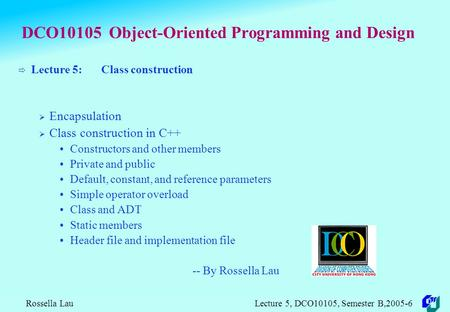 Rossella Lau Lecture 5, DCO10105, Semester B,2005-6 DCO10105 Object-Oriented Programming and Design  Lecture 5: Class construction  Encapsulation 