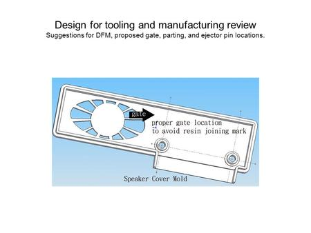 Design for tooling and manufacturing review Suggestions for DFM, proposed gate, parting, and ejector pin locations.