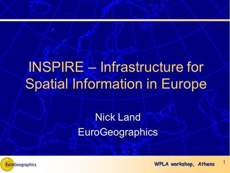 WPLA workshop, Athens 1 INSPIRE – Infrastructure for Spatial Information in Europe Nick Land EuroGeographics.