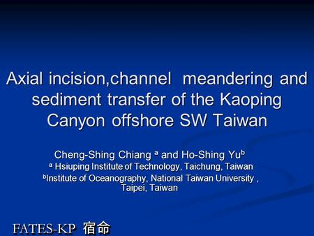 FATES-KP 宿命 Axial incision,channel meandering and sediment transfer of the Kaoping Canyon offshore SW Taiwan Cheng-Shing Chiang a and Ho-Shing Yu b a Hsiuping.