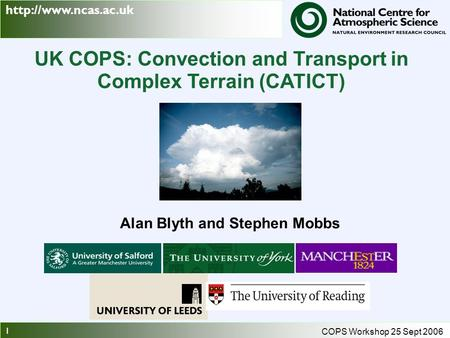 1 COPS Workshop 25 Sept 2006 UK COPS: Convection and Transport in Complex Terrain (CATICT) Alan Blyth and Stephen Mobbs.