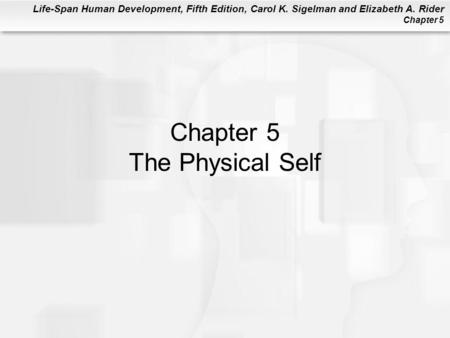Life-Span Human Development, Fifth Edition, Carol K. Sigelman and Elizabeth A. Rider Chapter 5 Chapter 5 The Physical Self.