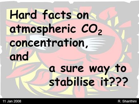 Hard facts on atmospheric CO 2 concentration, and a sure way to stabilise it??? 11 Jan 2008 R. Shanthini.