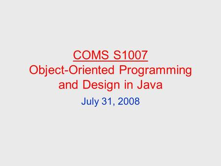 COMS S1007 Object-Oriented Programming and Design in Java July 31, 2008.