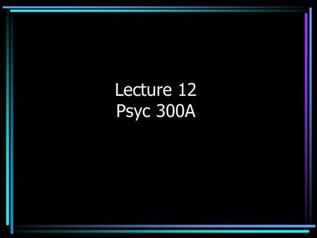 Lecture 12 Psyc 300A. Review: Inferential Statistics We test our sample recognizing that differences we observe may be simply due to chance. Significance.