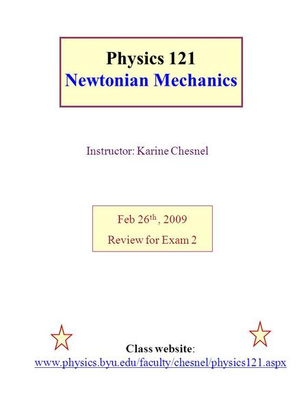 Physics 121 Newtonian Mechanics Instructor: Karine Chesnel Feb 26 th, 2009 Review for Exam 2 Class website: www.physics.byu.edu/faculty/chesnel/physics121.aspx.