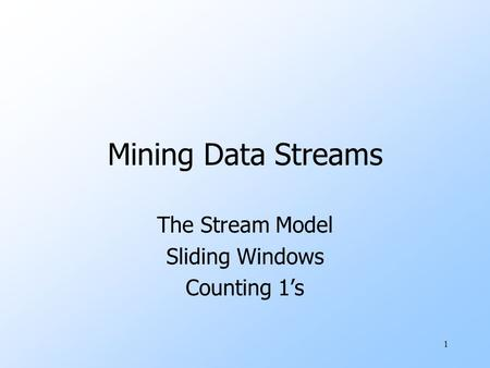 1 Mining Data Streams The Stream Model Sliding Windows Counting 1's.
