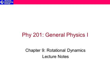 Phy 201: General Physics I Chapter 9: Rotational Dynamics Lecture Notes.