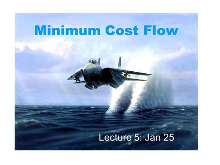 Minimum Cost Flow Lecture 5: Jan 25. Problems Recap Bipartite matchings General matchings Maximum flows Stable matchings Shortest paths Minimum spanning.