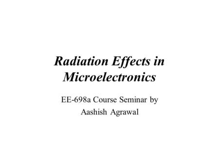 Radiation Effects in Microelectronics EE-698a Course Seminar by Aashish Agrawal.