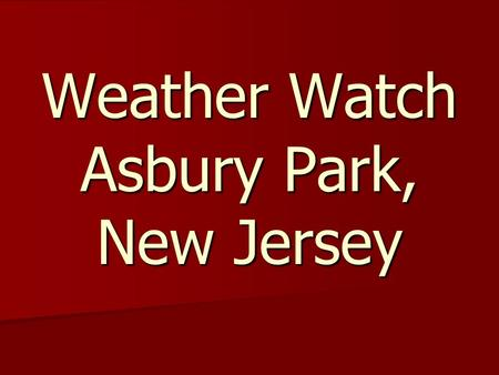 Weather Watch Asbury Park, New Jersey. Created by: Elijah Elijah Tashona Tashona.
