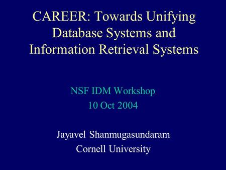CAREER: Towards Unifying Database Systems and Information Retrieval Systems NSF IDM Workshop 10 Oct 2004 Jayavel Shanmugasundaram Cornell University.