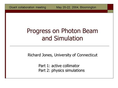 Progress on Photon Beam and Simulation Part 1: active collimator Part 2: physics simulations Richard Jones, University of Connecticut GlueX collaboration.