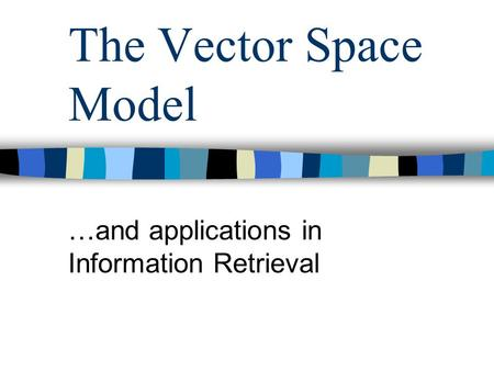 The Vector Space Model …and applications in Information Retrieval.