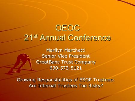OEOC 21 st Annual Conference Marilyn Marchetti Senior Vice President GreatBanc Trust Company 630-572-5121 Growing Responsibilities of ESOP Trustees: Are.