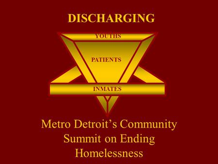 Metro Detroit's Community Summit on Ending Homelessness YOUTHS INMATES PATIENTS DISCHARGING.