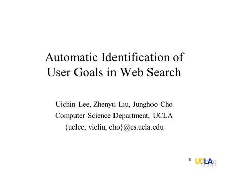 1 Automatic Identification of User Goals in Web Search Uichin Lee, Zhenyu Liu, Junghoo Cho Computer Science Department, UCLA {uclee, vicliu,