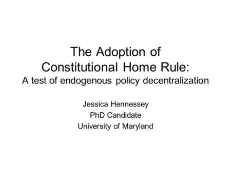The Adoption of Constitutional Home Rule: A test of endogenous policy decentralization Jessica Hennessey PhD Candidate University of Maryland.