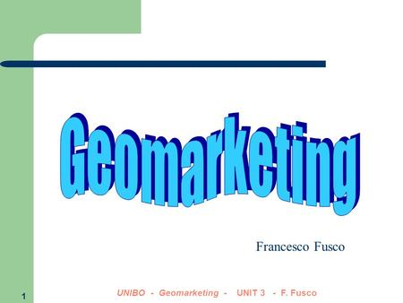 1 UNIBO - Geomarketing - UNIT 3 - F. Fusco Francesco Fusco.