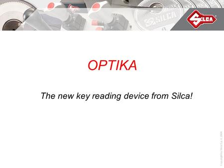 Copyright by Silca S.p.A. 2008 OPTIKA The new key reading device from Silca!