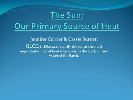Jennifer Currier & Cassie Burnett GLCE: E.ES.01.11 Identify the sun as the most important source of heat which warms the land, air, and water of the Earth.