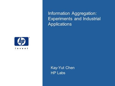 Information Aggregation: Experiments and Industrial Applications Kay-Yut Chen HP Labs.