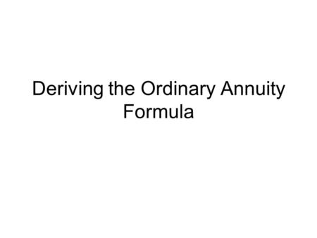 Deriving the Ordinary Annuity Formula. When we deposit an amount, P, m times per year (at the end of each period) into an account that compounds m times.