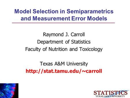 Model Selection in Semiparametrics and Measurement Error Models Raymond J. Carroll Department of Statistics Faculty of Nutrition and Toxicology Texas A&M.