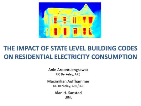 THE IMPACT OF STATE LEVEL BUILDING CODES ON RESIDENTIAL ELECTRICITY CONSUMPTION Anin Aroonruengsawat UC Berkeley, ARE Maximilian Auffhammer UC Berkeley,