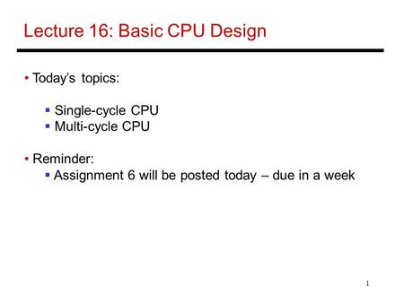 1 Lecture 16: Basic CPU Design Today's topics:  Single-cycle CPU  Multi-cycle CPU Reminder:  Assignment 6 will be posted today – due in a week.